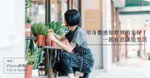 【專訪】Plants創辦人Lily & Square:用身體感知世界的美好,一起有意識地生活