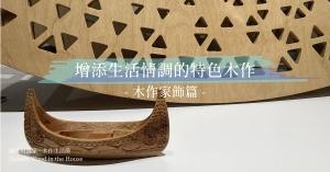 【國產材抵家】木作家飾篇:外觀和實用兼具,增添生活情調的特色木作
