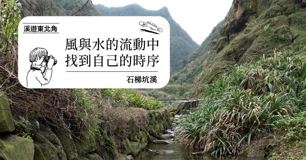 【溪遊東北角 06】石梯坑溪:風與水的流動中,找到自己的時序