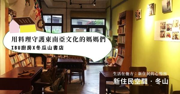 【新住民空間.冬山】IBU廚房X冬瓜山書店:用料理守護東南亞文化的媽媽們