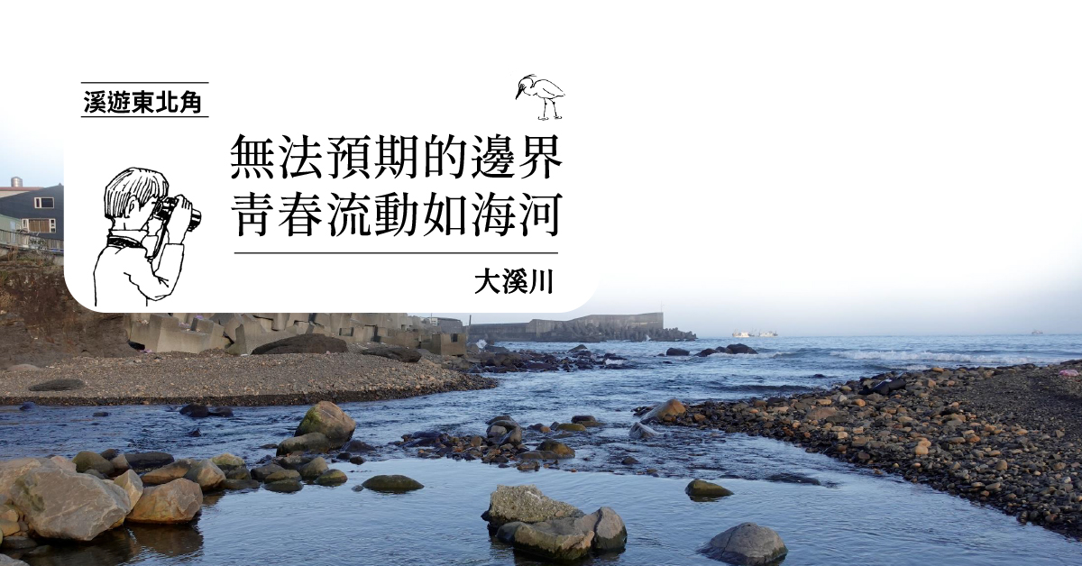 【溪遊東北角 05】大溪川:無法預期的邊界,青春流動如海河