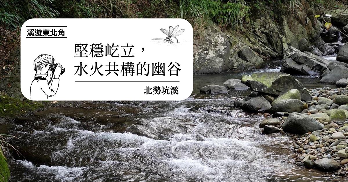 【溪遊東北角 07】北勢坑溪:堅穩屹立,水火共構的幽谷