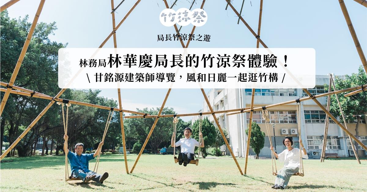 【竹涼祭之遊】林務局林華慶局長的竹涼祭體驗!甘銘源建築師導覽,風和日麗一起逛竹構