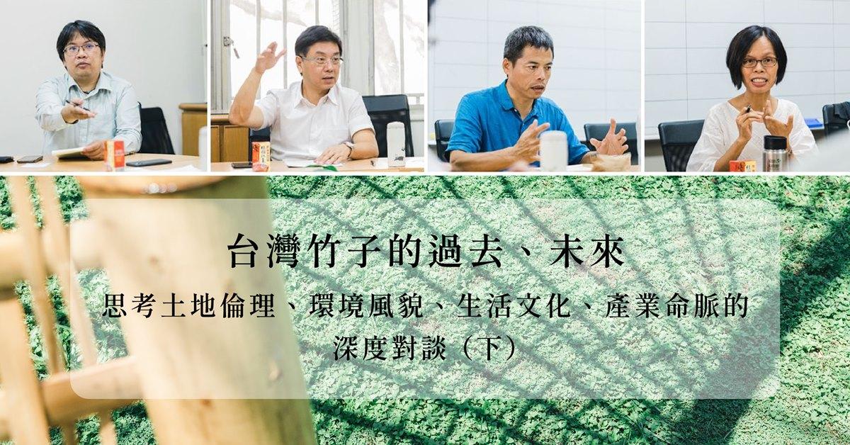 【永續設計】台灣竹子的過去、未來:思考土地倫理、環境風貌、生活文化、產業命脈的深度對談 (下)